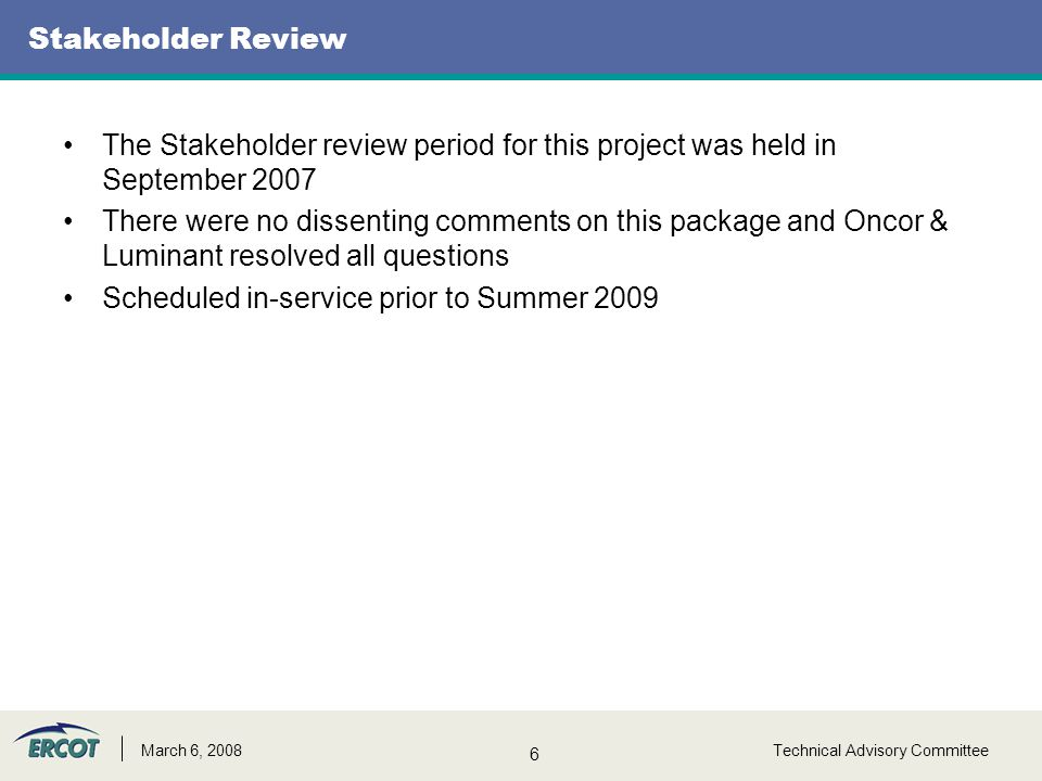6 Technical Advisory CommitteeMarch 6, 2008 Stakeholder Review The Stakeholder review period for this project was held in September 2007 There were no dissenting comments on this package and Oncor & Luminant resolved all questions Scheduled in-service prior to Summer 2009