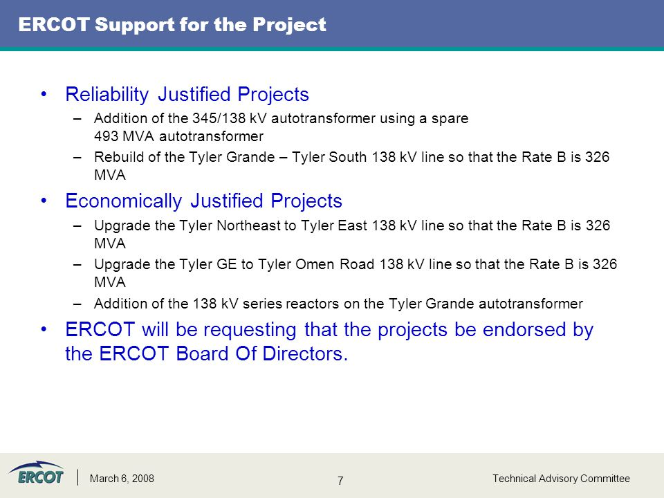 7 Technical Advisory CommitteeMarch 6, 2008 ERCOT Support for the Project Reliability Justified Projects –Addition of the 345/138 kV autotransformer using a spare 493 MVA autotransformer –Rebuild of the Tyler Grande – Tyler South 138 kV line so that the Rate B is 326 MVA Economically Justified Projects –Upgrade the Tyler Northeast to Tyler East 138 kV line so that the Rate B is 326 MVA –Upgrade the Tyler GE to Tyler Omen Road 138 kV line so that the Rate B is 326 MVA –Addition of the 138 kV series reactors on the Tyler Grande autotransformer ERCOT will be requesting that the projects be endorsed by the ERCOT Board Of Directors.
