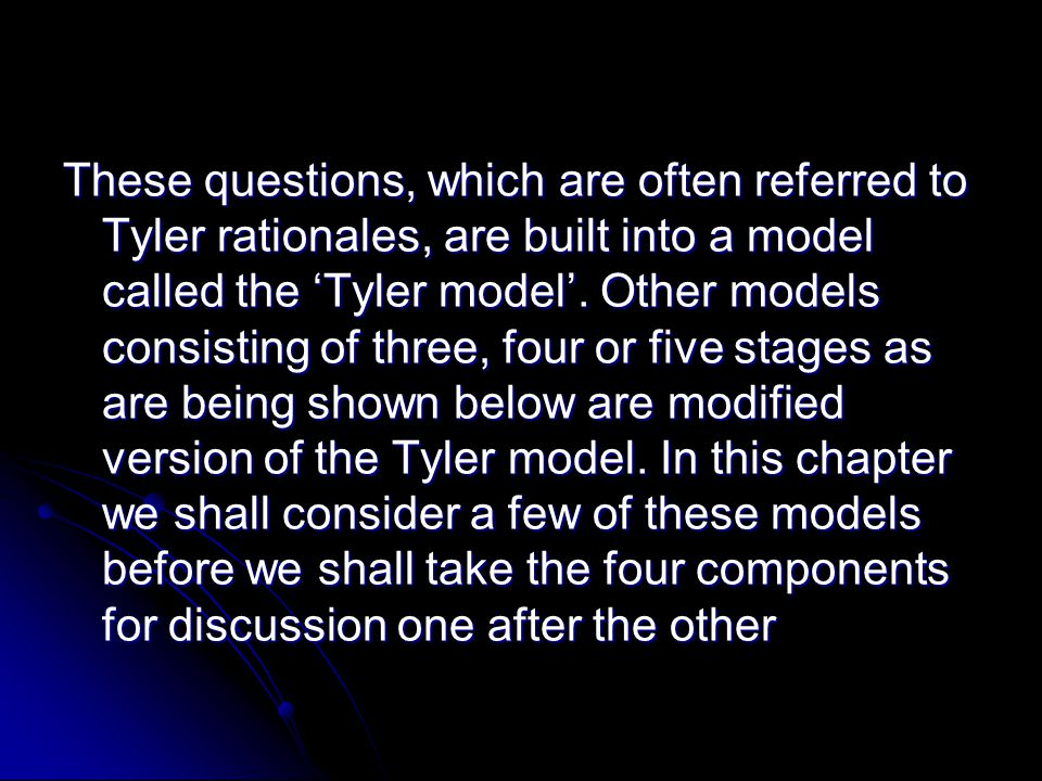 The Tyler Model In his book, Basic Principles of Curriculum and Instruction (Tyler 1949), Tyler suggested four fundamental questions, which he felt need answers if the process of curriculum planning is to proceed.