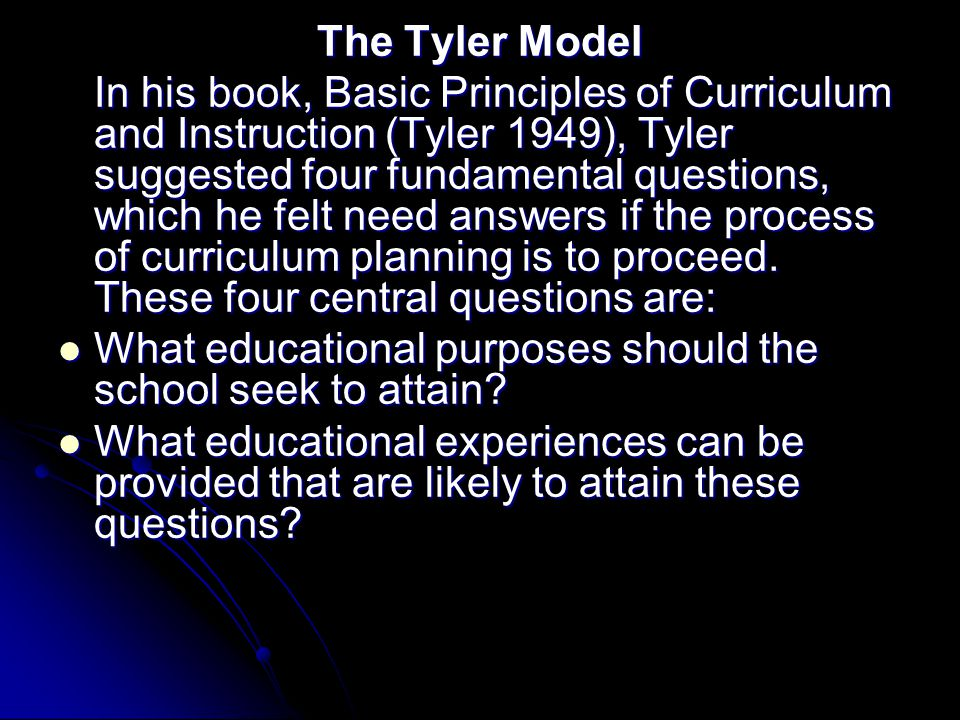 The Tyler Model In his book, Basic Principles of Curriculum and Instruction (Tyler 1949), Tyler suggested four fundamental questions, which he felt ne