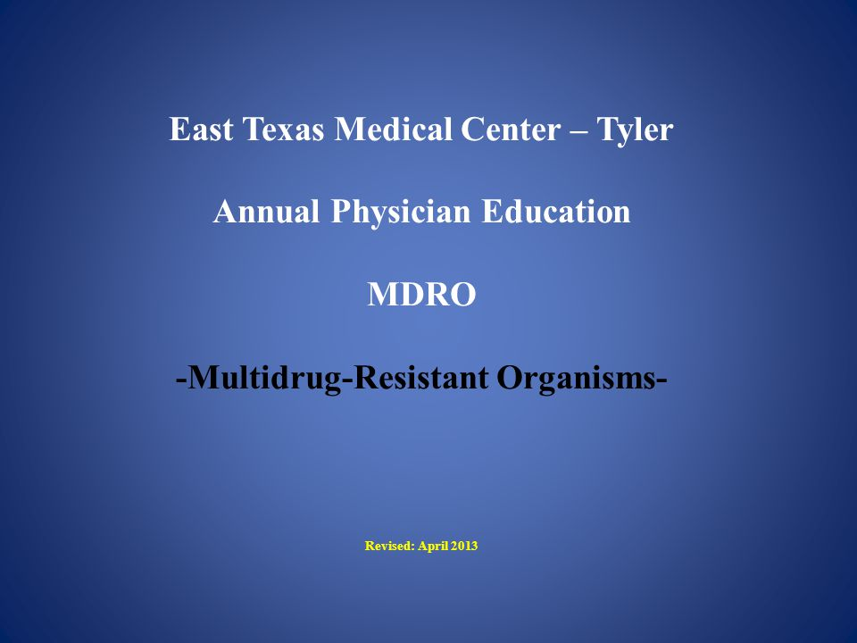East Texas Medical Center – Tyler Annual Physician Education MDRO -Multidrug-Resistant Organisms- Revised: April 2013