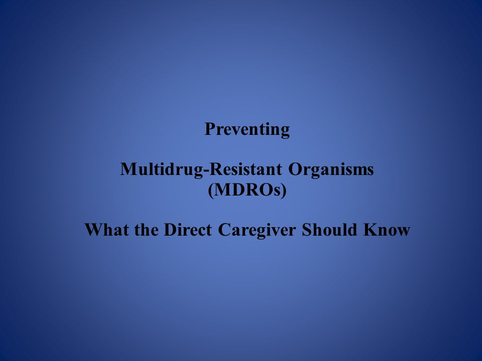 Preventing Multidrug-Resistant Organisms (MDROs) What the Direct Caregiver Should Know
