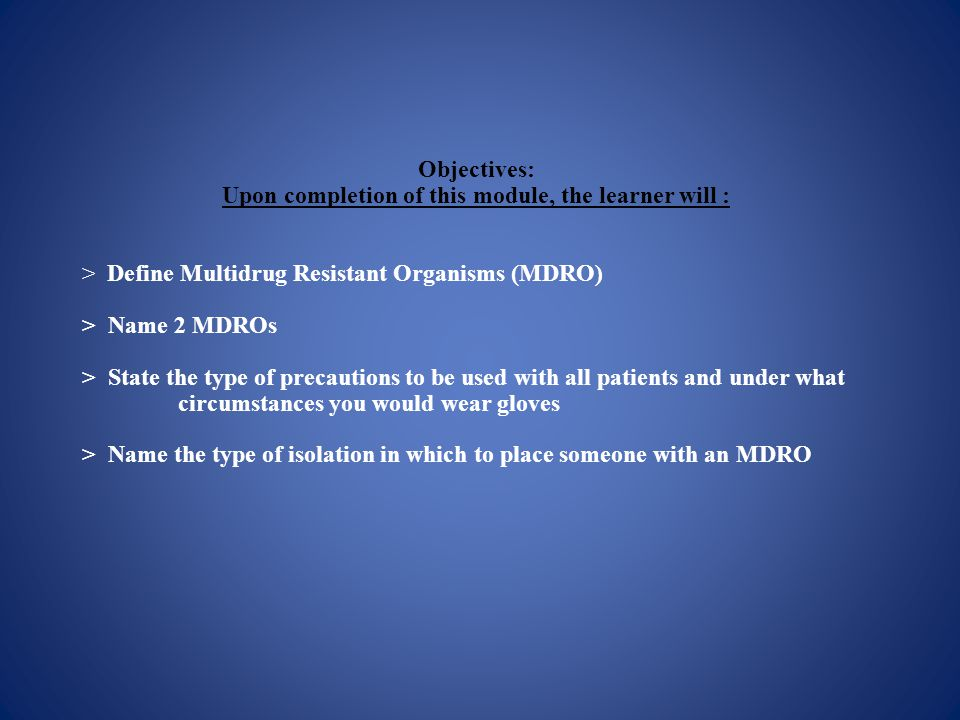 Objectives: Upon completion of this module, the learner will : > Define Multidrug Resistant Organisms (MDRO) > Name 2 MDROs > State the type of precautions to be used with all patients and under what circumstances you would wear gloves > Name the type of isolation in which to place someone with an MDRO