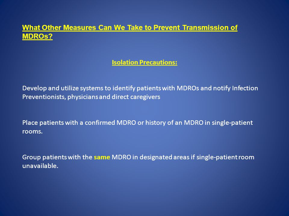 What Other Measures Can We Take to Prevent Transmission of MDROs? Isolation Precautions: Develop and utilize systems to identify patients with MDROs a