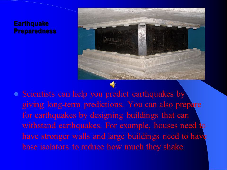 Earthquake Preparedness Scientists can help you predict earthquakes by giving long-term predictions.