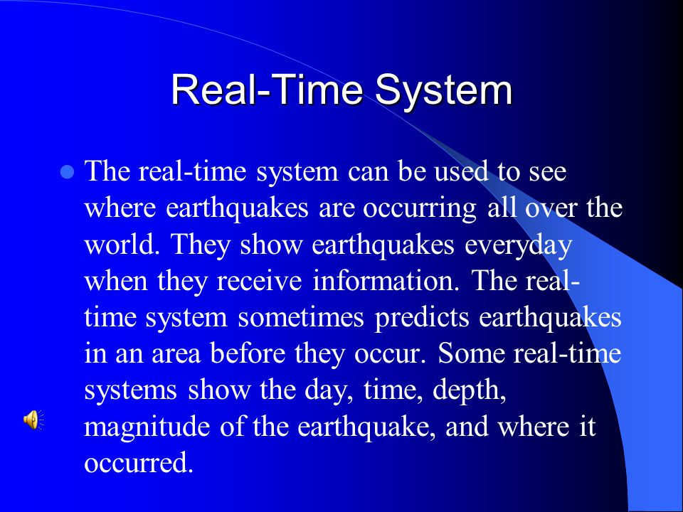 Real-Time System The real-time system can be used to see where earthquakes are occurring all over the world.