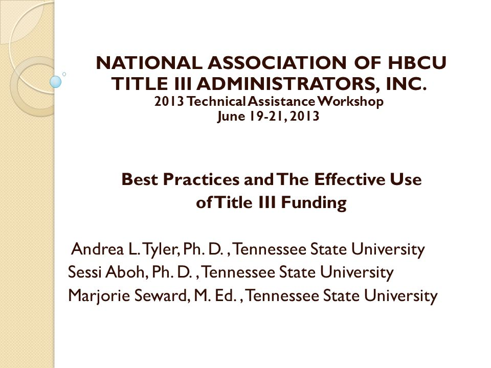 NATIONAL ASSOCIATION OF HBCU TITLE III ADMINISTRATORS, INC. 2013 Technical Assistance Workshop June 19-21, 2013 Best Practices and The Effective Use o
