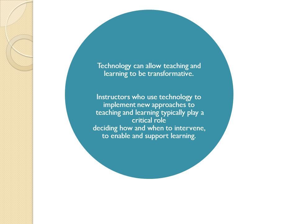 Technology can allow teaching and learning to be transformative. Instructors who use technology to implement new approaches to teaching and learning t
