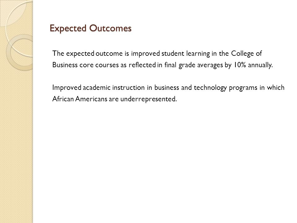 Expected Outcomes The expected outcome is improved student learning in the College of Business core courses as reflected in final grade averages by 10