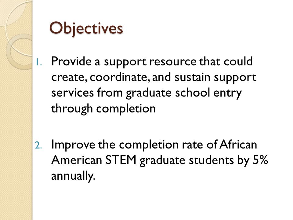 Objectives 1. Provide a support resource that could create, coordinate, and sustain support services from graduate school entry through completion 2.