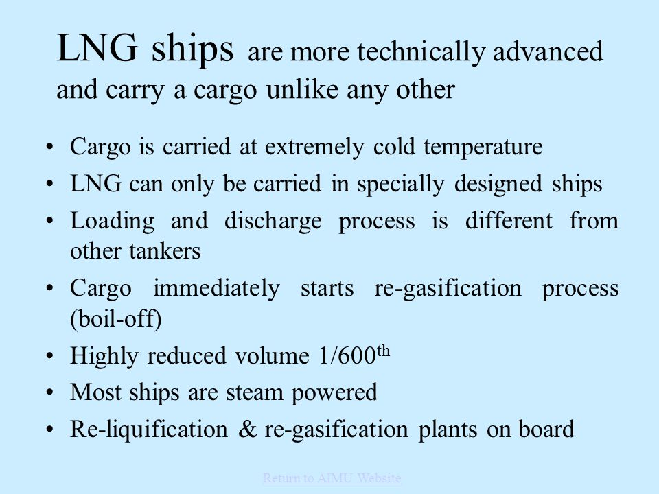 LNG ships are more technically advanced and carry a cargo unlike any other Cargo is carried at extremely cold temperature LNG can only be carried in specially designed ships Loading and discharge process is different from other tankers Cargo immediately starts re-gasification process (boil-off) Highly reduced volume 1/600 th Most ships are steam powered Re-liquification & re-gasification plants on board Return to AIMU Website