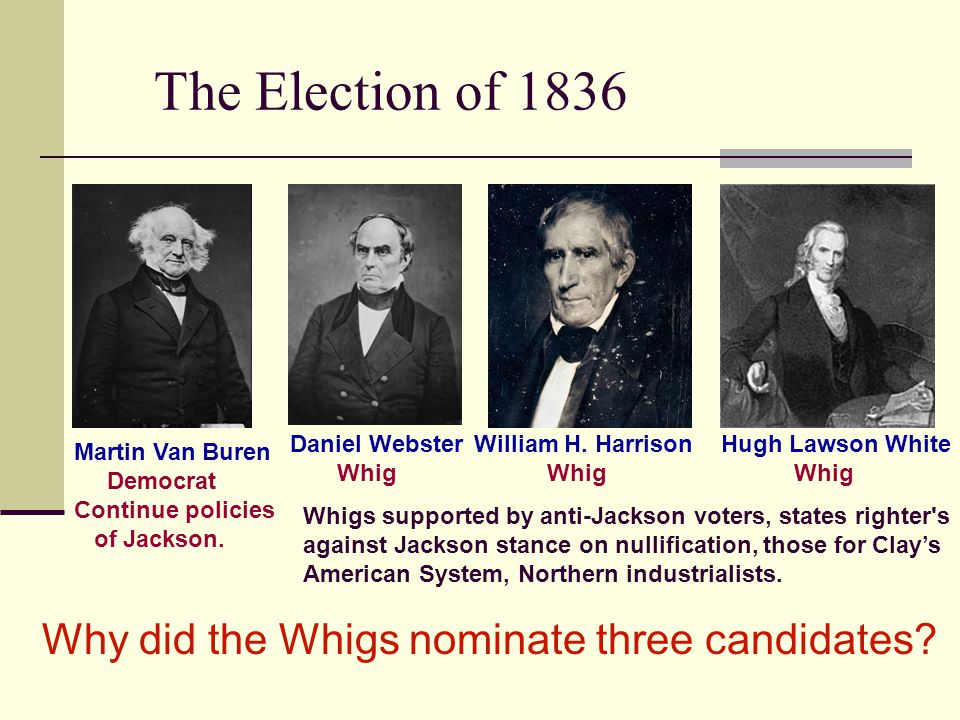 The Election of 1836 Martin Van Buren Democrat Continue policies of Jackson. Daniel Webster Whig William H. Harrison Whig Hugh Lawson White Whig Whigs