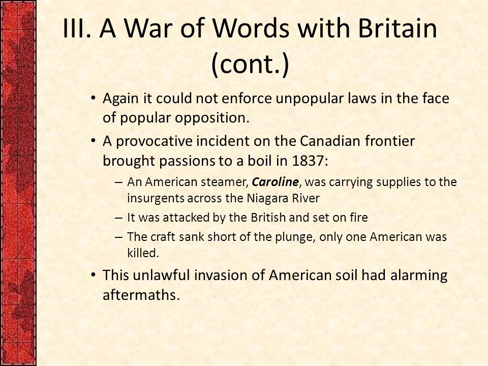 III. A War of Words with Britain (cont.) Again it could not enforce unpopular laws in the face of popular opposition. A provocative incident on the Ca