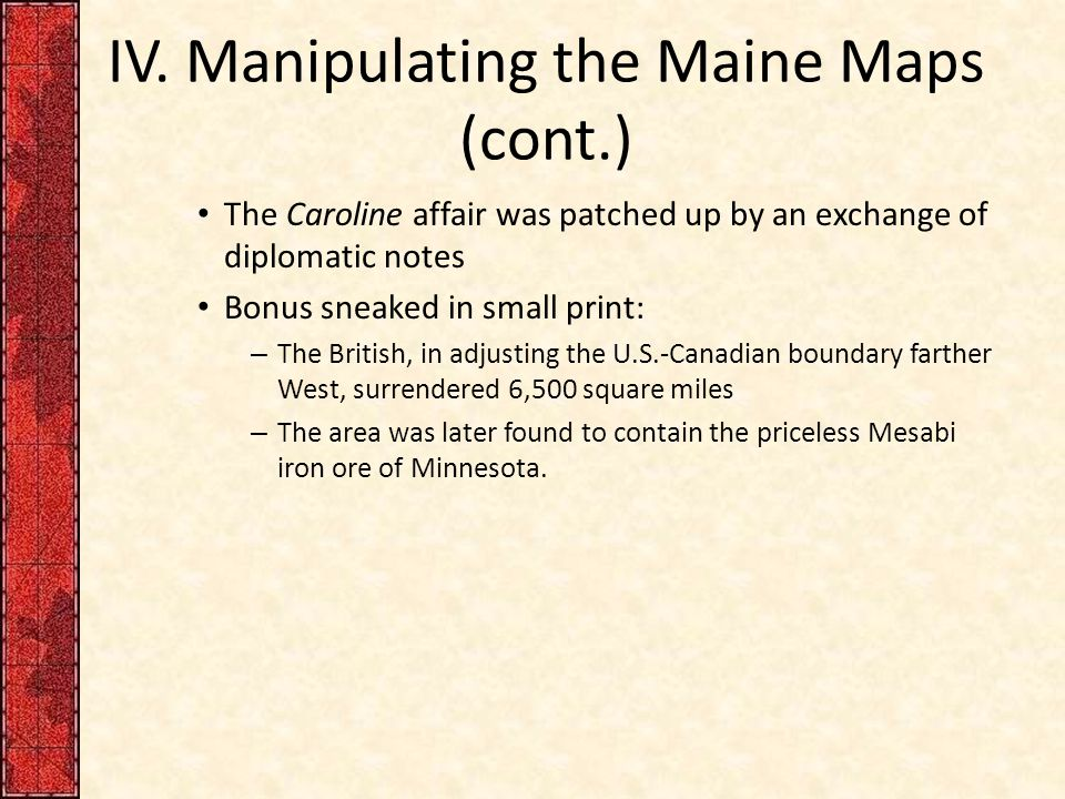 IV. Manipulating the Maine Maps (cont.) The Caroline affair was patched up by an exchange of diplomatic notes Bonus sneaked in small print: – The Brit