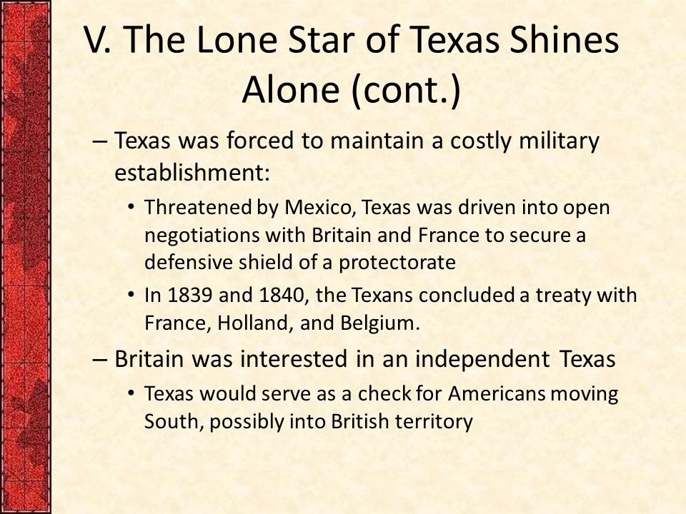 V. The Lone Star of Texas Shines Alone (cont.) – Texas was forced to maintain a costly military establishment: Threatened by Mexico, Texas was driven