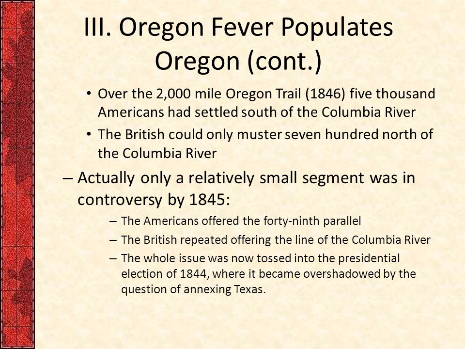 III. Oregon Fever Populates Oregon (cont.) Over the 2,000 mile Oregon Trail (1846) five thousand Americans had settled south of the Columbia River The