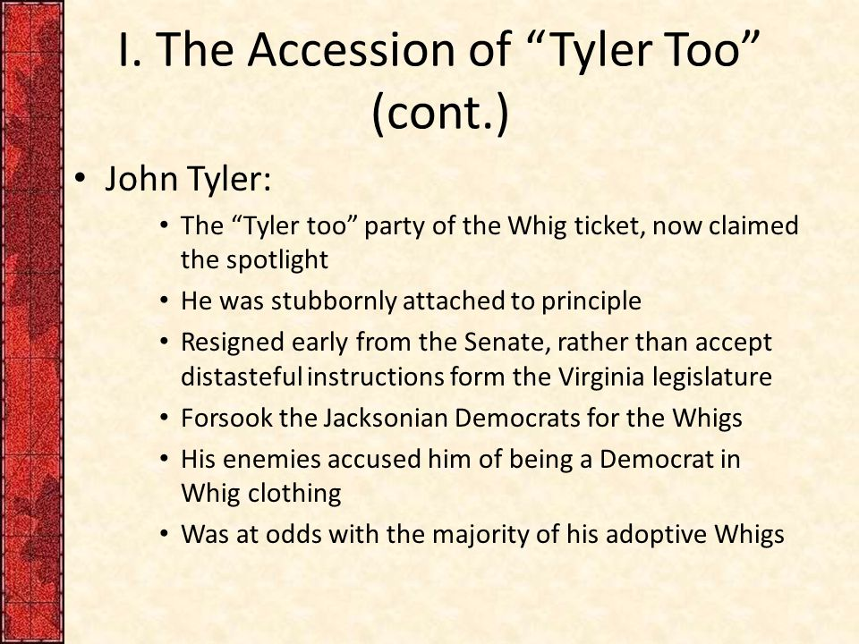 """I. The Accession of """"Tyler Too"""" (cont.) John Tyler: The """"Tyler too"""" party of the Whig ticket, now claimed the spotlight He was stubbornly attached to"""