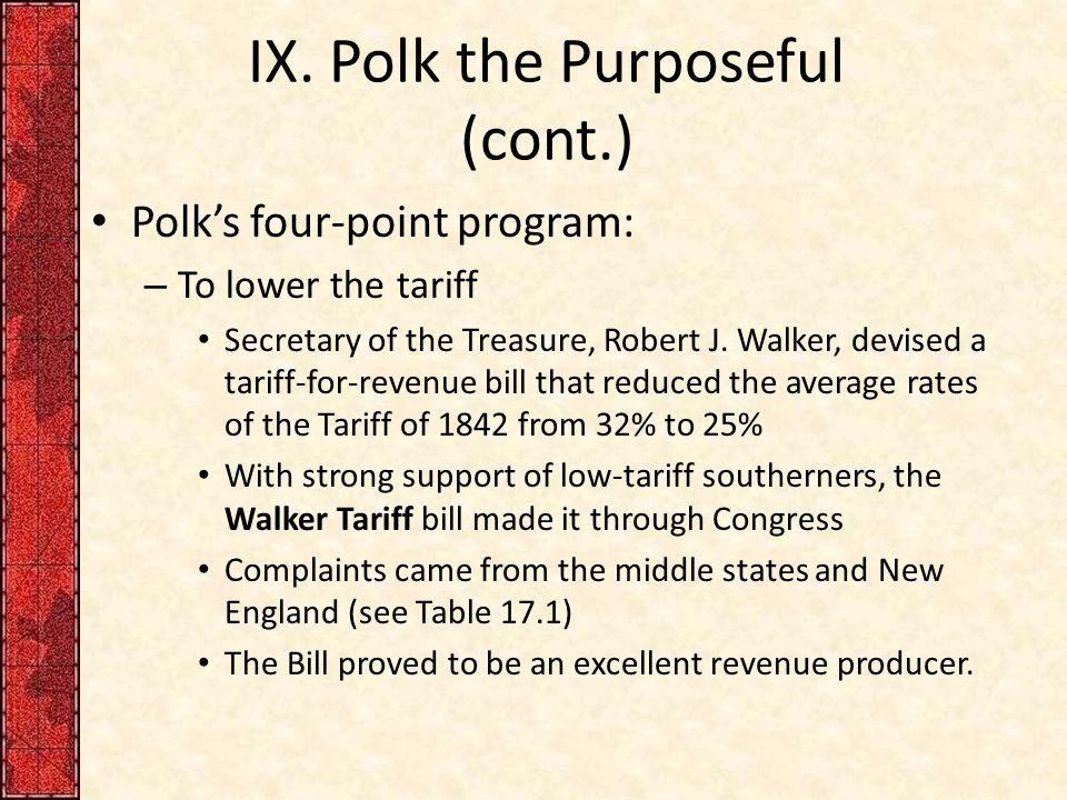 IX. Polk the Purposeful (cont.) Polk's four-point program: – To lower the tariff Secretary of the Treasure, Robert J. Walker, devised a tariff-for-rev