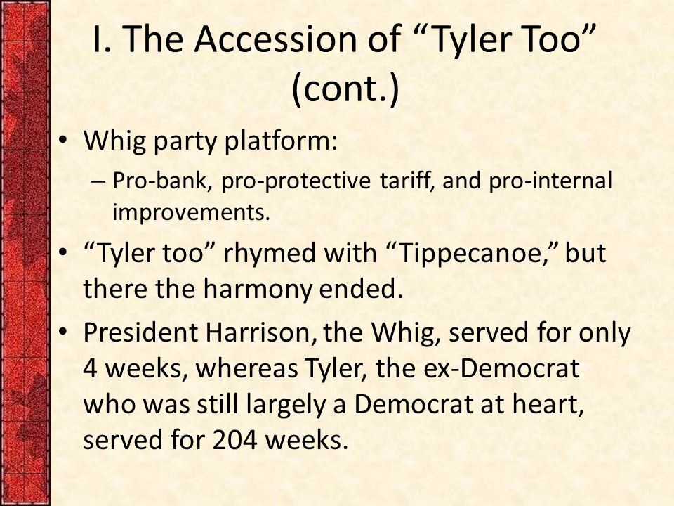 """I. The Accession of """"Tyler Too"""" (cont.) Whig party platform: – Pro-bank, pro-protective tariff, and pro-internal improvements. """"Tyler too"""" rhymed with"""
