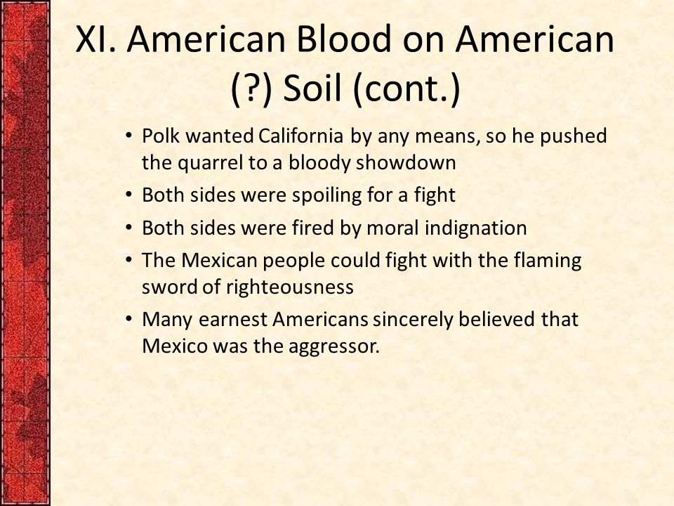 XI. American Blood on American (?) Soil (cont.) Polk wanted California by any means, so he pushed the quarrel to a bloody showdown Both sides were spo