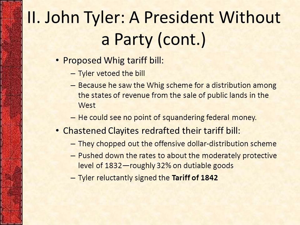 II. John Tyler: A President Without a Party (cont.) Proposed Whig tariff bill: – Tyler vetoed the bill – Because he saw the Whig scheme for a distribu