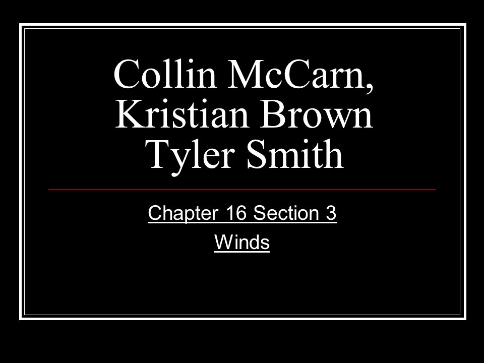 Collin McCarn, Kristian Brown Tyler Smith Chapter 16 Section 3 Winds