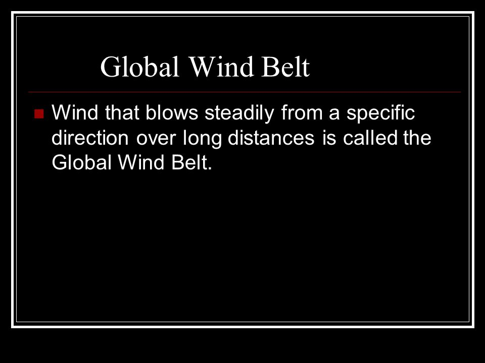 Global Wind Belt Wind that blows steadily from a specific direction over long distances is called the Global Wind Belt.
