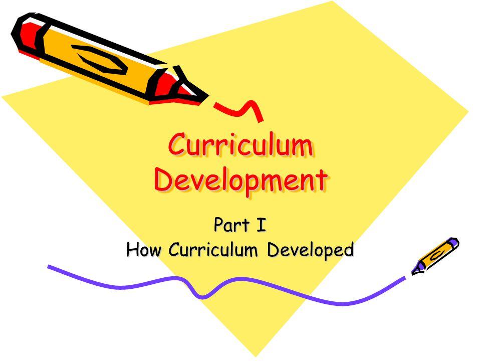 Curriculum Development Part I How Curriculum Developed