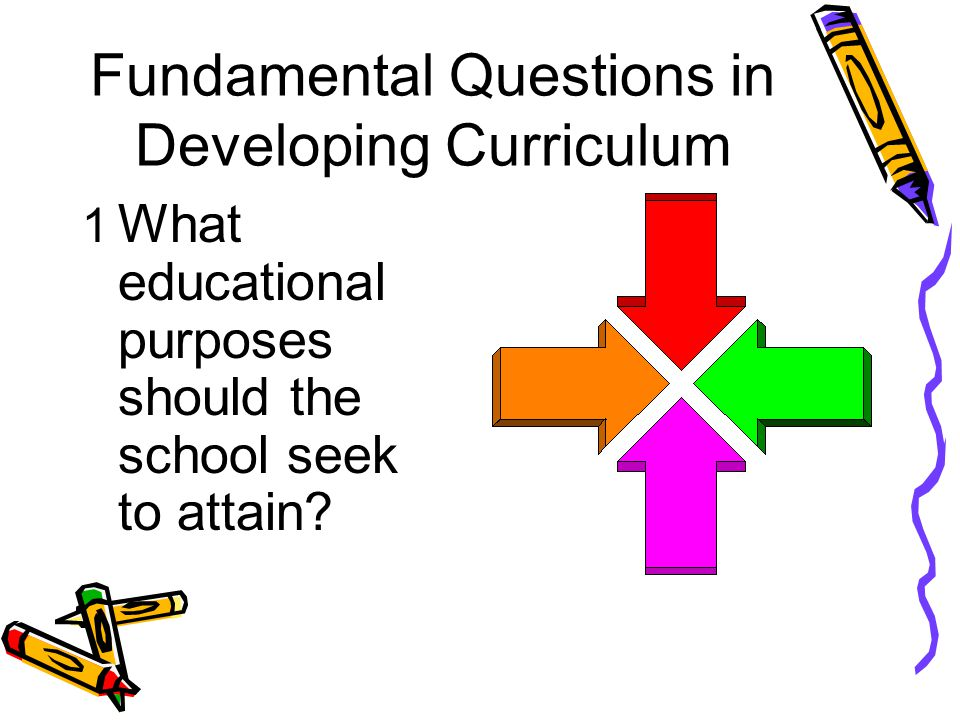 Fundamental Questions in Developing Curriculum 1 What educational purposes should the school seek to attain?