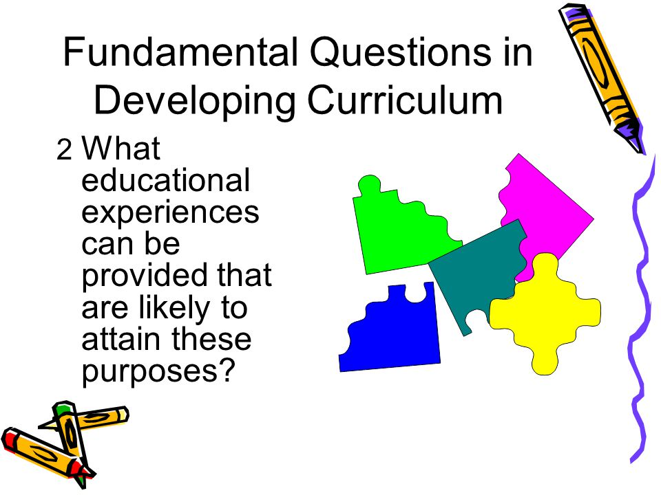 Fundamental Questions in Developing Curriculum 2 What educational experiences can be provided that are likely to attain these purposes?