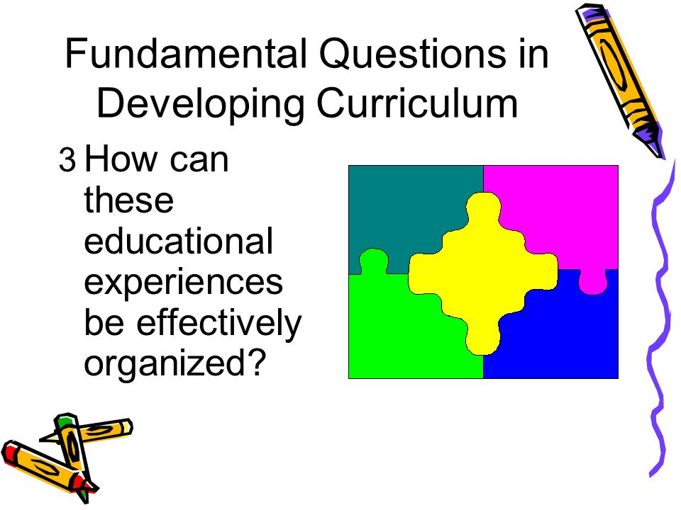 Fundamental Questions in Developing Curriculum 3 How can these educational experiences be effectively organized?