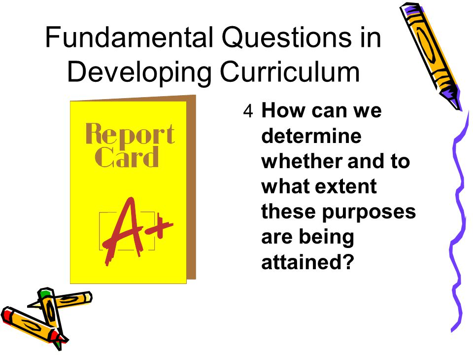 Fundamental Questions in Developing Curriculum 4 How can we determine whether and to what extent these purposes are being attained?
