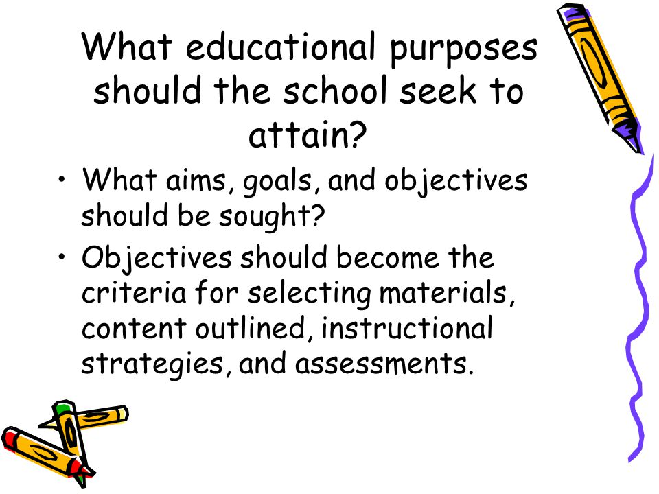 What educational purposes should the school seek to attain? What aims, goals, and objectives should be sought? Objectives should become the criteria f