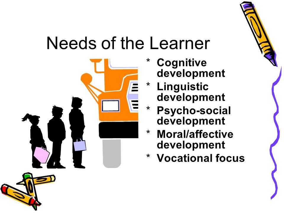 Needs of the Learner *Cognitive development *Linguistic development *Psycho-social development *Moral/affective development *Vocational focus