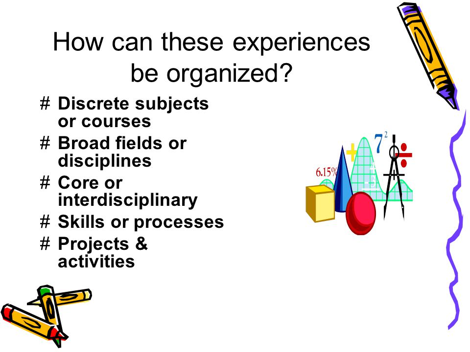 How can these experiences be organized? #Discrete subjects or courses #Broad fields or disciplines #Core or interdisciplinary #Skills or processes #Pr