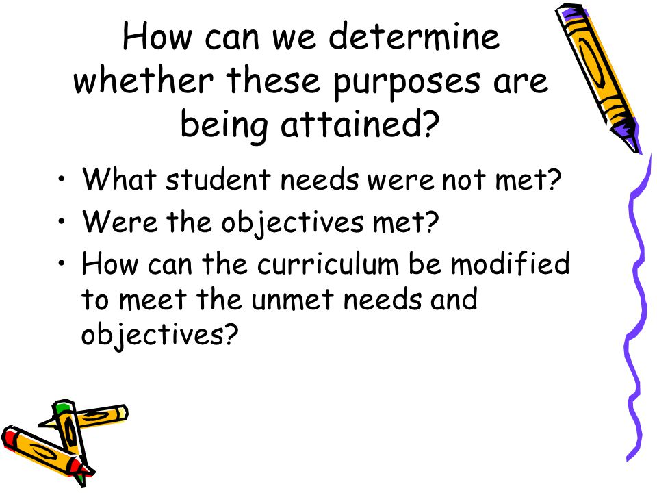 How can we determine whether these purposes are being attained? What student needs were not met? Were the objectives met? How can the curriculum be mo