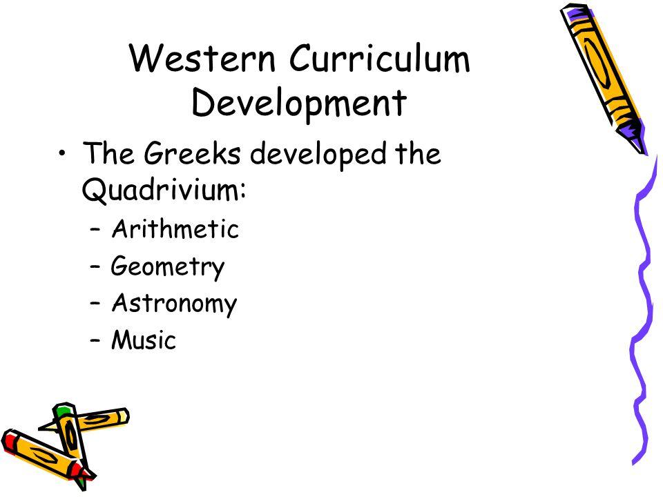 Western Curriculum Development The Greeks developed the Quadrivium: –Arithmetic –Geometry –Astronomy –Music
