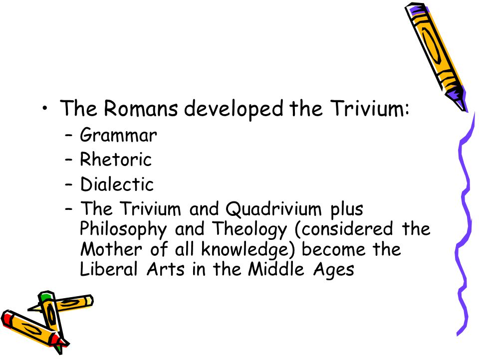 The Romans developed the Trivium: –Grammar –Rhetoric –Dialectic –The Trivium and Quadrivium plus Philosophy and Theology (considered the Mother of all