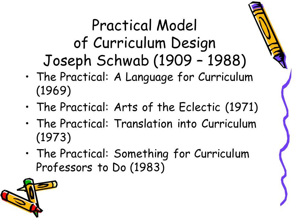 Practical Model of Curriculum Design Joseph Schwab (1909 – 1988) The Practical: A Language for Curriculum (1969) The Practical: Arts of the Eclectic (