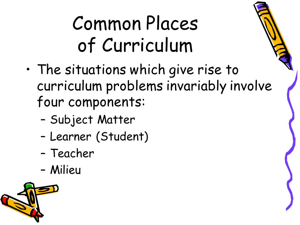 Common Places of Curriculum The situations which give rise to curriculum problems invariably involve four components: –Subject Matter –Learner (Studen