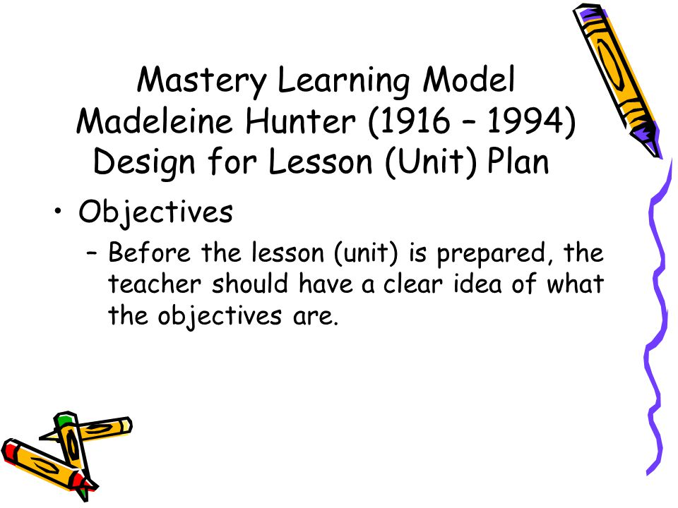 Mastery Learning Model Madeleine Hunter (1916 – 1994) Design for Lesson (Unit) Plan Objectives –Before the lesson (unit) is prepared, the teacher shou