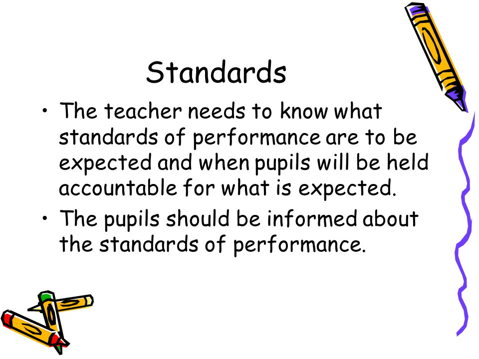 Standards The teacher needs to know what standards of performance are to be expected and when pupils will be held accountable for what is expected. Th