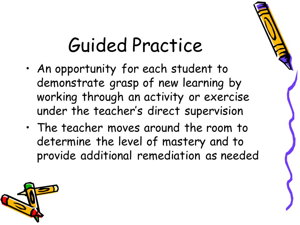 Guided Practice An opportunity for each student to demonstrate grasp of new learning by working through an activity or exercise under the teacher's di