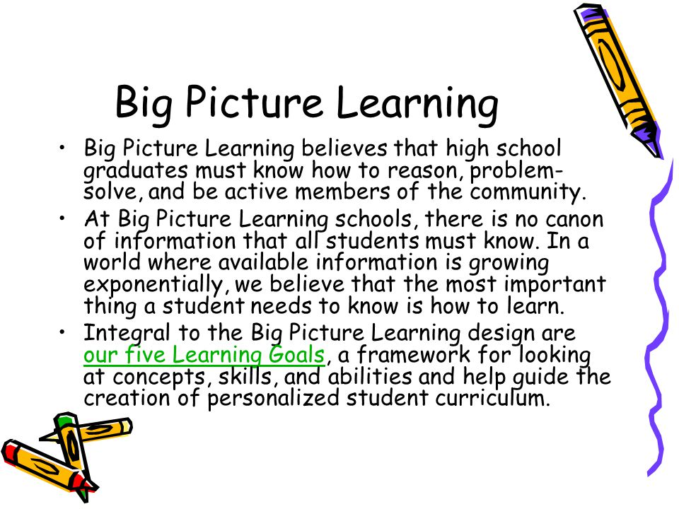 Big Picture Learning Big Picture Learning believes that high school graduates must know how to reason, problem- solve, and be active members of the co