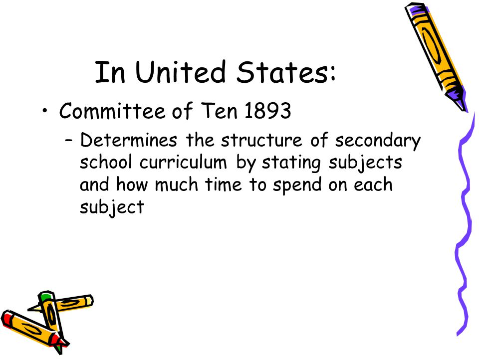 In United States: Committee of Ten 1893 –Determines the structure of secondary school curriculum by stating subjects and how much time to spend on eac