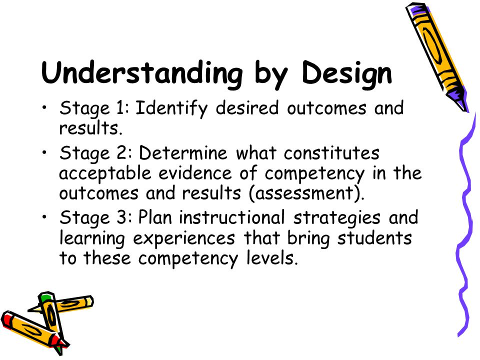 Understanding by Design Stage 1: Identify desired outcomes and results. Stage 2: Determine what constitutes acceptable evidence of competency in the o