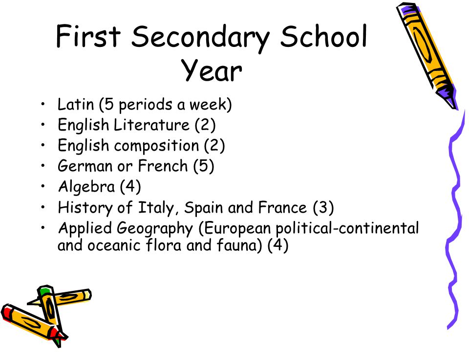 First Secondary School Year Latin (5 periods a week) English Literature (2) English composition (2) German or French (5) Algebra (4) History of Italy,