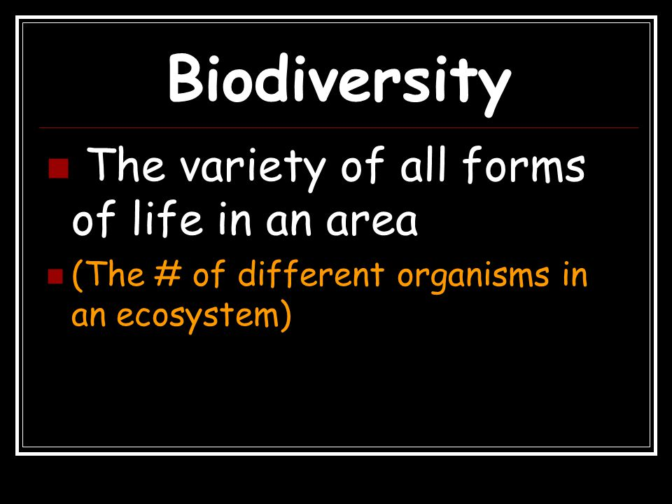 Biodiversity The variety of all forms of life in an area (The # of different organisms in an ecosystem)