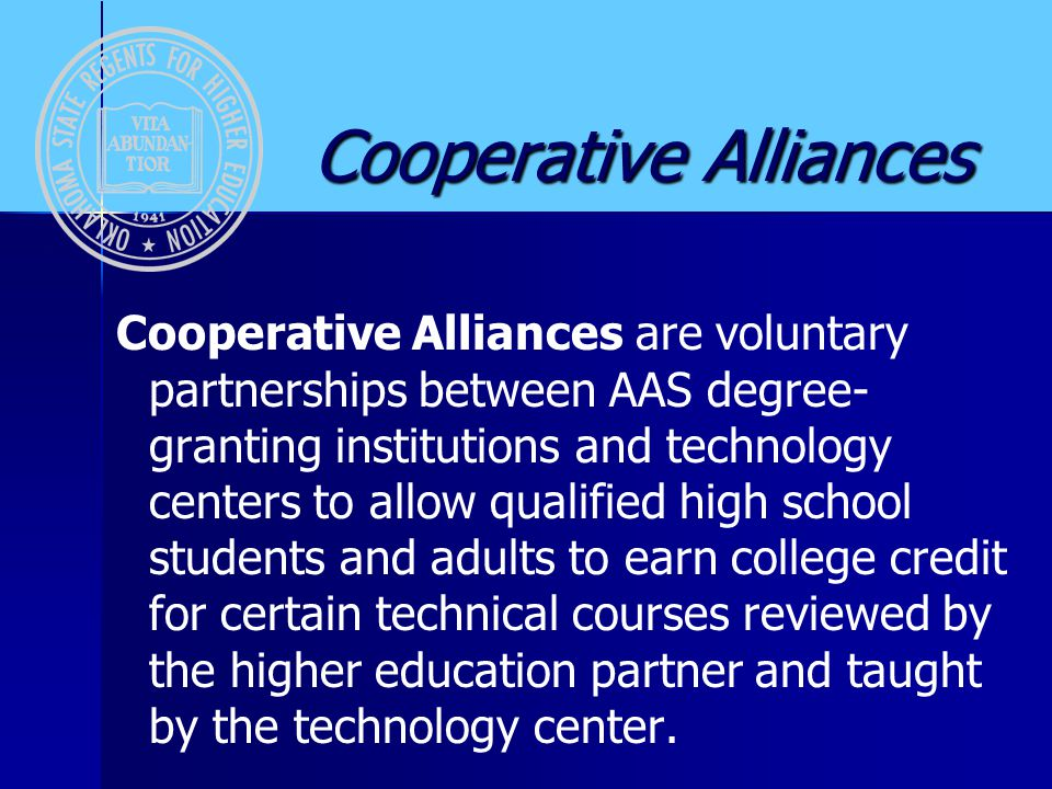 Cooperative Alliances Cooperative Alliances Cooperative Alliances are voluntary partnerships between AAS degree- granting institutions and technology centers to allow qualified high school students and adults to earn college credit for certain technical courses reviewed by the higher education partner and taught by the technology center.