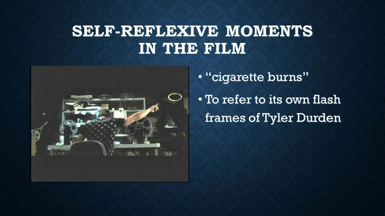 SELF-REFLEXIVE MOMENTS IN THE FILM cigarette burns cigarette burns To refer to its own flash frames of Tyler Durden To refer to its own flash frames of Tyler Durden